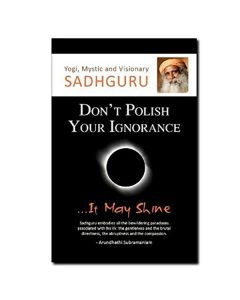 Dont Polish Your Ignorance - It May Shine - Sadhguru