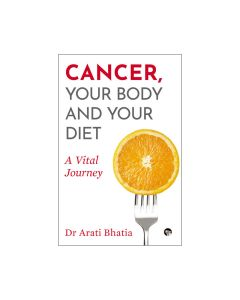 Cancer- Your Body and Your Diet - Dr Arati Bhatia
